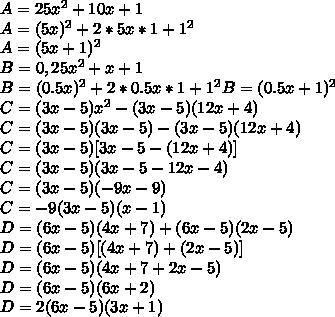 A = 25 x^{2}  + 10x + 1 \\A = (5x)^{2} + 2*5x*1 + 1^{2} \\A = (5x + 1)^{2} \\B = 0,25 x^{2} + x + 1  \\B = (0.5x)^{2} + 2 * 0.5x * 1 + 1^{2} B = (0.5x + 1)^{2} \\C = (3x-5)x^{2} - (3x - 5)(12x + 4) \\C = (3x -5)(3x-5) - (3x-5)(12x+4) \\C = (3x -5) [3x - 5 - (12x +4)]\\C = (3x - 5) (3x - 5 - 12x - 4) \\C = (3x - 5) (-9x -9)\\C = -9(3x - 5)(x-1) \\D = (6x -5)(4x+7) + (6x -5)(2x-5) \\D = (6x -5) [(4x+7)+(2x -5)] \\D = (6x -5) (4x + 7 + 2x -5)\\D = (6x - 5)(6x +2)\\D = 2(6x -5)(3x +1)