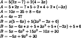 A = 5(2x - 7) + 2(4-3x) \\A = 5*2x - 7 * 5 + 2*4 + 2* (-3x) \\A= 10x - 35 + 8 - 6x \\A = 4x - 27\\B = x(5-6x) + 5(3 x^{2} - 2x + 6 )\\B = 5x - 6x * x + 5* 3x^{2} + 5 * (-2x) + 5*6 \\B = 5x - 6 x^{2}  + 15 x^{2} -10x + 30 \\B = -5x + 9 x^{2} +30