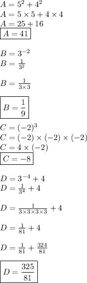 A = 5^2+4^2\\A = 5\times5+4\times4\\A = 25 + 16 \\\boxed{A = 41}\\\\B = 3^{-2}\\B =  \frac{1}{3^2} \\\\B =  \frac{1}{3\times3}\\\\\boxed{B =  \frac{1}{9}}\\\\C = (-2)^3\\C = (-2)\times(-2)\times(-2) \\C = 4\times(-2)\\\boxed{C = -8}  \\\\D = 3^{-4} + 4  \\D =  \frac{1}{3^4}+4\\\\D = \frac{1}{3\times3 \times3 \times 3}+4\\\\D = \frac{1}{81}+4\\\\D =  \frac{1}{81}+ \frac{324}{81}\\\\\boxed{D =  \frac{325}{81}    }
