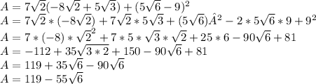 A = 7 \sqrt{2} (-8 \sqrt{2} + 5  \sqrt{3} ) + (5 \sqrt{6} - 9)^{2} \\A= 7 \sqrt{2} * (-8 \sqrt{2}) + 7 \sqrt{2} * 5  \sqrt{3} + (5 \sqrt{6})² - 2*5 \sqrt{6}*9 + 9^{2} \\A = 7*(-8)* \sqrt{2} ^{2} + 7*5* \sqrt{3} * \sqrt{2}  + 25*6 - 90\sqrt{6} + 81\\A = -112 + 35 \sqrt{3*2} + 150 - 90\sqrt{6} + 81\\A = 119 + 35 \sqrt{6}- 90\sqrt{6} \\A = 119 - 55\sqrt{6}