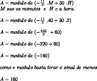 A = modulo\ de\ ( - \frac{11}{2}\ .M+30\ . H) \\ M\ sao\ os\ minutos\ \ e \ \ H\ e\ a\ hora. \\ \\ A = modulo\ de\ ( - \frac{11}{2}\ .40+30\ . 2) \\ \\ A = modulo\ de\ ( - \frac{440}{2}\ +60) \\ \\ A = modulo\ de\ ( - 220 +60) \\ \\ A = modulo\ de\ ( - 160) \\ \\ como\ e\ modulo\ basta\ tirar\ o\ sinal\ de\ menos\\ \\ A = 160