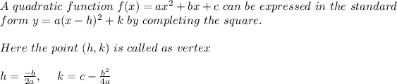 A \ quadratic \ function \ f(x) = ax^2 + bx + c \ can \ be \ expressed \ in \ the\ standard \\ form \ y = a(x - h)^2 + k \ by \ completing \ the \ square .\\ \\ Here \ the \ point \ (h, k) \ is \ called \ as \ vertex \\ \\ h=\frac{-b}{2a} , \ \ \ \ k= c - \frac{b^2}{4a} \\\\
