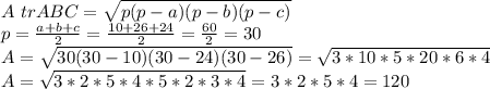 A \ tr ABC=  \sqrt{p(p-a)(p-b)(p-c)}  \\ p= \frac{a+b+c}{2} = \frac{10+26+24}{2}= \frac{60}{2}=30 \\ A =  \sqrt{30(30-10)(30-24)(30-26)} =  \sqrt{3*10 * 5 * 20 *6*4} \\ A=  \sqrt{3*2*5*4*5 *2*3 *4} = 3*2*5*4= 120