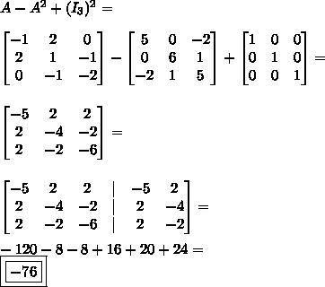 A - A^2 + (I_3)^2 = \\ \begin{bmatrix} - 1 & 2 & 0 \ 2 & 1 & - 1 \ 0 & - 1 & - 2 \end{bmatrix} - \begin{bmatrix} 5 & 0 & - 2 \ 0 & 6 & 1 \ - 2 & 1 & 5 \end{bmatrix} + \begin{bmatrix} 1 & 0 & 0 \ 0 & 1 & 0 \ 0 & 0 & 1 \end{bmatrix} = \\\ \begin{bmatrix} - 5 & 2 & 2 \ 2 & - 4 & - 2 \ 2 & - 2 & - 6 \end{bmatrix} = \\\ \begin{bmatrix} - 5 & 2 & 2 & | & - 5 & 2 \ 2 & - 4 & - 2 & | & 2 & - 4 \ 2 & - 2 & - 6 & | & 2 & - 2 \end{bmatrix} = \\ - 120 - 8 - 8 + 16 + 20 + 24 = \ \boxed{\boxed{- 76}}