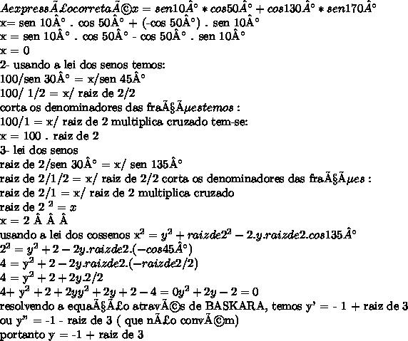 """A expressão correta é  x = sen 10° * cos 50° + cos 130° * sen 170° x= sen 10° . cos 50° + (-cos 50°) . sen 10° x = sen 10° . cos 50° - cos 50° . sen 10° x = 0 2- usando a lei dos senos temos:100/sen 30° = x/sen 45°100/ 1/2 = x/ raiz de 2/2corta os denominadores das frações temos: 100/1 = x/ raiz de 2  multiplica cruzado tem-se: x = 100 . raiz de 2 3-  lei dos senos raiz de 2/sen 30° = x/ sen 135°raiz de 2/1/2 = x/ raiz de 2/2   corta os denominadores das frações: raiz de 2/1 = x/ raiz de 2  multiplica cruzado raiz de 2 ^2 = xx = 2  usando a lei dos cossenos   x^2 = y^2+ raiz de 2^2- 2. y. raiz de 2 . cos 135° 2^2= y^2 + 2-2y . raiz de 2 . (-cos 45°) 4 = y^2+ 2 - 2y . raiz de 2. (- raiz de 2/2) 4 = y^2 +2 +2y.2/24+ y^2 +2 + 2y y^2 + 2y + 2 - 4 =0y^2 + 2y - 2 =0resolvendo a equação através de BASKARA, temos y' = - 1 + raiz de 3    ou y"""" = -1 - raiz de 3 ( que não convém) portanto y = -1 + raiz de 3"""