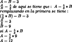 A-B=3\\ \frac{A}{B}=\frac{4}{3} \ de \ aqui \ se \ tiene \ que:\ A=\frac{4}{3}*B\\ remplazando\ en \ la \ primera\ se \ tiene: \\ (\frac{4}{3}*B)-B=3\\ \frac{B}{3}=3\\ B=9\\ si \ A=\frac{4}{3}*B\\ A=\frac{4}{3}*9\\ A=12