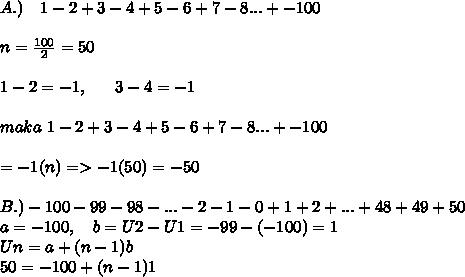 A.) ~~~1- 2 + 3 - 4 + 5 - 6 + 7 - 8 ... + -100 \\ \\ n= \frac{100}{2}=50 \\  \\ 1-2=-1,~~~~~3-4=-1 \\  \\ maka~1- 2 + 3 - 4 + 5 - 6 + 7 - 8 ... + -100 \\  \\ =-1(n)=>-1(50)=-50 \\  \\ B.)-100 - 99 - 98 - ... - 2 - 1 - 0 + 1 + 2 + ... + 48 + 49 + 50 \\ a=-100,~~~b=U2-U1=-99-(-100)=1 \\ Un=a+(n-1)b \\ 50=-100+(n-1)1