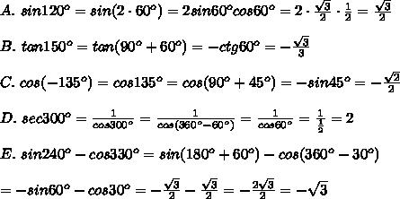 A.\ sin120^o=sin(2\cdot60^o)=2sin60^ocos60^o=2\cdot\frac{\sqrt3}{2}\cdot\frac{1}{2}=\frac{\sqrt3}{2}\\\\B.\ tan150^o=tan(90^o+60^o)=-ctg60^o=-\frac{\sqrt3}{3}\\\\C.\ cos(-135^o)=cos135^o=cos(90^o+45^o)=-sin45^o=-\frac{\sqrt2}{2}\\\\D.\ sec300^o=\frac{1}{cos300^o}=\frac{1}{cos(360^o-60^o)}=\frac{1}{cos60^o}=\frac{1}{\frac{1}{2}}=2\\\\E.\ sin240^o-cos330^o=sin(180^o+60^o)-cos(360^o-30^o)\\\\=-sin60^o-cos30^o=-\frac{\sqrt3}{2}-\frac{\sqrt3}{2}=-\frac{2\sqrt3}{2}=-\sqrt3