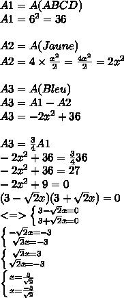 A1=A(ABCD) \\A1=6^{2} = 36 \\ \\A2=A(Jaune) \\A2=4\times\frac{x^{2}}{2}=\frac{4x^{2}}{2}=2x^{2} \\ \\A3=A(Bleu) \\A3=A1 - A2 \\A3=-2x^{2}+36 \\ \\A3=\frac{3}{4}A1 \\-2x^{2}+36=\frac{3}{4}36 \\-2x^{2}+36=27 \\-2x^{2}+9=0 \\(3-\sqrt{2}x)(3+\sqrt{2}x)=0 \\<=>\left \{ {{3-\sqrt{2}x=0} \atop {3+\sqrt{2}x=0}} \right. \\\left \{{{-\sqrt{2}x=-3} \atop {\sqrt{2}x=-3}} \right. \\\left \{{{\sqrt{2}x=3} \atop {\sqrt{2}x=-3}} \right. \\\left \{{{x=\frac{3}{\sqrt{2}} \atop {x=\frac{-3}{\sqrt{2}}}} \right.