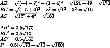 AB=\sqrt{(-4-7)^2+(3+4)^2}=\sqrt{121+49}  =\sqrt{170}\\BC=\sqrt{(-5+4)^2+3^2}=\sqrt{1^2+3^2}=\sqrt{10}\\AC=\sqrt{12^2+4^2}=\sqrt{160}\\\\AB'=0.5\sqrt{170}\\BC'=0.5\sqrt{10}\\AC'=0.5\sqrt{160}\\P=0.5(\sqrt{170}+\sqrt{10}+\sqrt{160})