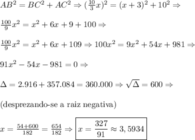 AB\²=BC\²+AC\²\Rightarrow(\frac{10}3x)\²=(x+3)\²+10\²\Rightarrow\\\\\frac{100}{9}x\²=x\²+6x+9+100\Rightarrow\\\\\frac{100}{9}x\²=x\²+6x+109\Rightarrow 100x\²=9x\²+54x+981\Rightarrow\\\\91x\²-54x-981=0\Rightarrow\\\\\Delta=2.916+357.084=360.000\Rightarrow\sqrt\Delta=600\Rightarrow\\\\\text{(desprezando-se a raiz negativa)}\\\\x=\frac{54+600}{182}=\frac{654}{182}\Rightarrow\boxed{x=\frac{327}{91}\approx3,5934}