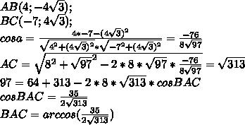 AB (4;-4\sqrt{3});\\BC (-7;4\sqrt{3});\\cosa=\frac{4*-7-(4\sqrt{3})^2}{\sqrt{4^2+(4\sqrt{3})^2}*\sqrt{-7^2+(4\sqrt{3})^2}}=\frac{-76}{8\sqrt{97}}\\AC=\sqrt{8^2+\sqrt{97}^2-2*8*\sqrt{97}*\frac{-76}{8\sqrt{97}}} =\sqrt{313}\\97=64+313-2*8*\sqrt{313}*cosBAC\\cosBAC=\frac{35}{2\sqrt{313}}\\BAC=arccos(\frac{35}{2\sqrt{313}})