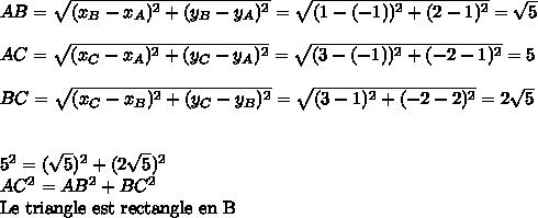 AB =  \sqrt{(x_B-x_A)^2+(y_B-y_A)^2 }=  \sqrt{(1-(-1))^2+(2-1)^2}= \sqrt{5}\\\\AC =    \sqrt{(x_C-x_A)^2+(y_C-y_A)^2 }= \sqrt{(3-(-1))^2+(-2-1)^2}=5\\\\BC =    \sqrt{(x_C-x_B)^2+(y_C-y_B)^2 }=  \sqrt{(3-1)^2+(-2-2)^2}= 2 \sqrt{5} \\\\\\5^2 = ( \sqrt{5})^2 + (2 \sqrt{5})^2\\AC^2=AB^2+BC^2\\\text{Le triangle est rectangle en B}