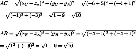 AC=\sqrt{(x_C-x_a)^2+(y_C-y_A)^2}=\sqrt{(-6+5)^2+(-4+1)^2}\\\\=\sqrt{(-1)^2+(-3)^2}=\sqrt{1+9}=\sqrt{10}\\\\\\AB=\sqrt{(x_B-x_a)^2+(y_B-y_A)^2}=\sqrt{(-4+5)^2+(-4+1)^2}\\\\=\sqrt{1^2+(-3)^2}=\sqrt{1+9}=\sqrt{10}