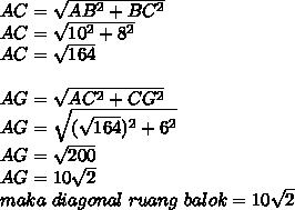 AC= \sqrt{AB^2+BC^2} \\ AC= \sqrt{10^2+8^2}   \\ AC= \sqrt{164}  \\  \\ AG= \sqrt{AC^2+CG^2}  \\ AG= \sqrt{( \sqrt{164})^2+6^2 }  \\ AG= \sqrt{200} \\ AG=10 \sqrt{2}  \\ maka~diagonal~ruang~balok=10 \sqrt{2}