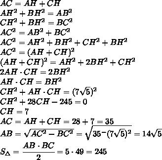 AC=AH+CH\\AH^2+BH^2=AB^2\\CH^2+BH^2=BC^2\\AC^2=AB^2+BC^2\\AC^2=AH^2+BH^2+CH^2+BH^2\\AC^2=(AH+CH)^2\\(AH+CH)^2=AH^2+2BH^2+CH^2\\2AH\cdot CH=2BH^2\\AH\cdot CH=BH^2\\CH^2+AH\cdot CH=(7\sqrt{5})^2\\CH^2+28CH-245=0\\CH=7\\AC=AH+CH=28+7=35\\AB=\sqrt{AC^2-BC^2}=\sqrt{35^-(7\sqrt{5})^2}=14\sqrt{5}\\S_{\Delta}=\cfrac{AB\cdot BC}{2}=5\cdot 49=245