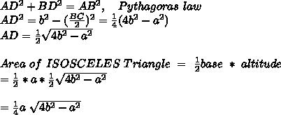 AD^2 + BD^2 = AB^2, \ \ \ Pythagoras\ law \\ AD^2 = b^2 - (\frac{BC}{2})^2 = \frac{1}{4} (4b^2 - a^2) \\ AD = \frac{1}{2} \sqrt{4b^2-a^2} \\ \\ Area\ of\ ISOSCELES\ Triangle\ =\ \frac{1}{2} base\ *\ altitude\ \\ = \frac{1}{2} * a * \frac{1}{2} \sqrt{4b^2 - a^2} \\ \\ = \frac{1}{4}  a\ \sqrt{4b^2 - a^2} \\