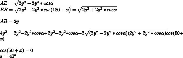 AE= \sqrt{2y^2-2y^2*cos \alpha }\\EB=\sqrt{2y^2-2y^2*cos(180- \alpha )}=\sqrt{2y^2+2y^2*cos \alpha } \\\\AB=2y\\\\4y^2=2y^2-2y^2*cos \alpha+2y^2+2y^2*cos \alpha -2\sqrt{(2y^2-2y^2*cos \alpha)(2y^2+2y^2*cos \alpha)}cos(50+x)\\\\cos(50+x)=0\\x=40а