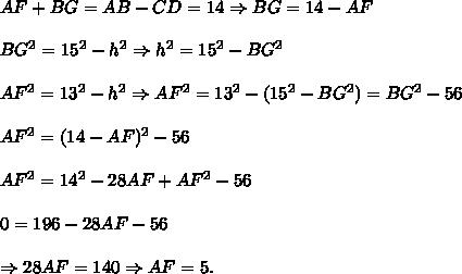 AF+BG=AB-CD=14 \Rightarrow BG=14-AF \\  \\ BG^2=15^2-h^2 \Rightarrow h^2=15^2-BG^2\\  \\ AF^2=13^2-h^2 \Rightarrow AF^2=13^2-(15^2-BG^2)=BG^2-56 \\  \\ AF^2=(14-AF)^2-56 \\  \\ AF^2=14^2-28AF+AF^2-56 \\  \\ 0=196-28AF-56  \\  \\ \Rightarrow 28AF=140 \Rightarrow AF=5.