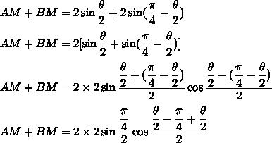 AM+BM = 2\sin\dfrac{\theta}{2}}+2\sin(\dfrac{\pi}{4}-\dfrac{\theta}{2})\\\\AM+BM = 2[\sin\dfrac{\theta}{2}}+\sin(\dfrac{\pi}{4}-\dfrac{\theta}{2})]\\\\AM+BM = 2\times2\sin\dfrac{\dfrac{\theta}{2}+(\dfrac{\pi}{4}-\dfrac{\theta}{2})}{2}\cos\dfrac{\dfrac{\theta}{2}-(\dfrac{\pi}{4}-\dfrac{\theta}{2})}{2}\\\\AM+BM = 2\times2\sin\dfrac{\dfrac{\pi}{4}}{2}\cos\dfrac{\dfrac{\theta}{2}-\dfrac{\pi}{4}+\dfrac{\theta}{2}}{2}