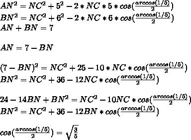 AN^2=NC^2+5^2-2*NC*5*cos(\frac{arccos(1/5)}{2})\\BN^2=NC^2+6^2-2*NC*6*cos(\frac{arccos(1/5)}{2})\\AN+BN=7\\\\AN=7-BN\\\\\(7-BN)^2=NC^2+25-10*NC*cos(\frac{arccos(1/5)}{2})\\BN^2=NC^2+36-12NC*cos(\frac{arccos(1/5)}{2})\\\\24-14BN+BN^2=NC^2-10NC*cos(\frac{arccos(1/5)}{2})\\BN^2=NC^2+36-12BN*cos(\frac{arccos(1/5)}{2})\\\\cos(\frac{arccos(1/5)}{2})=\sqrt{\frac{3}{5}}