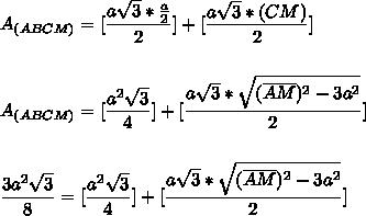 A_{(ABCM)}=[\dfrac{a\sqrt{3}*\frac{a}{2}}{2}]+[\dfrac{a\sqrt{3}*(\verline{CM})}{2}]\\\\\\A_{(ABCM)}=[\dfrac{a^{2}\sqrt{3}}{4}]+[\dfrac{a\sqrt{3}*\sqrt{(\overline{AM})^{2}-3a^{2}}}{2}]\\\\\\\dfrac{3a^{2}\sqrt{3}}{8}=[\dfrac{a^{2}\sqrt{3}}{4}]+[\dfrac{a\sqrt{3}*\sqrt{(\overline{AM})^{2}-3a^{2}}}{2}]