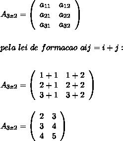 A_{3x2}=  \left(\begin{array}{ccc}a_{11}&a_{12}\\a_{21}&a_{22}\\a_{31}&a_{32}\end{array}\right)\\\\\\pela~lei~de~formacao~aij=i+j:\\\\\\A_{3x2}=  \left(\begin{array}{ccc}1+1&1+2\\2+1&2+2\\3+1&3+2\end{array}\right)\\\\\\A_{3x2}=  \left(\begin{array}{ccc}2&3\\3&4\\4&5\end{array}\right)