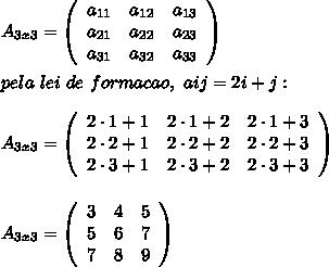 A_{3x3}=  \left(\begin{array}{ccc}a_{11}&a_{12}&a_{13}\\a_{21}&a_{22}&a_{23}\\a_{31}&a_{32}&a_{33}\end{array}\right)\\\\pela~lei~de~formacao,~aij=2i+j:\\\\A_{3x3}=  \left(\begin{array}{ccc}2\cdot 1+1&2\cdot 1+2&2\cdot 1+3\\2\cdot 2+1&2\cdot 2+2&2\cdot 2+3\\2\cdot 3+1&2\cdot 3+2&2\cdot 3+3\end{array}\right)\\\\\\A_{3x3}=  \left(\begin{array}{ccc}3&4&5\\5&6&7\\7&8&9\end{array}\right)