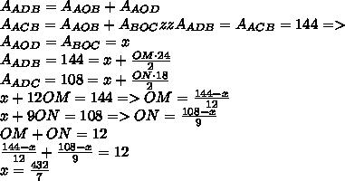 A_{ADB}=A_{AOB}+A_{AOD}\\A_{ACB}=A_{AOB}+A_{BOC}zzA_{ADB}=A_{ACB}=144=>\\A_{AOD}=A_{BOC}=x\\A_{ADB}=144=x+ \frac{OM\cdot 24}{2} \\A_{ADC}=108=x+ \frac{ON \cdot 18}{2} \\x+12OM=144=>OM= \frac{144-x}{12} \\x+9ON=108=>ON= \frac{108-x}{9} \\OM+ON=12\\ \frac{144-x}{12} + \frac{108-x}{9}=12\\x= \frac{432}{7}