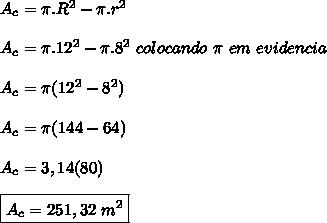 A_{c}=\pi.R^{2}-\pi.r^{2}\\ \\ A_{c}=\pi.12^{2}-\pi.8^{2}\ colocando\ \pi\ em\ evidencia \\ \\ A_{c}=\pi(12^{2}-8^{2})\\ \\ A_{c}=\pi(144-64)\\ \\ A_{c}=3,14(80)\\ \\ \boxed{A_{c}=251,32\ m^{2} }\\ \\