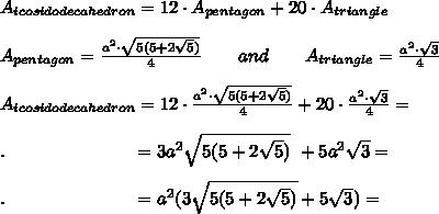 A_{icosidodecahedron}=12\cdot A_{pentagon}+20\cdot A_{triangle}\\ \\A_{pentagon}= \frac{a^2\cdot \sqrt{5(5+2 \sqrt{5}) } }{4} \ \ \ \ \ \ and\ \ \ \ \ \ A_{triangle}= \frac{a^2\cdot \sqrt{3} }{4}\\ \\A_{icosidodecahedron}=12\cdot \frac{a^2\cdot \sqrt{5(5+2 \sqrt{5}) } }{4}+20\cdot \frac{a^2\cdot \sqrt{3} }{4}=\\ \\.\ \ \ \ \ \ \ \ \ \ \ \ \ \ \ \ \ \ \ \ \ =3a^2 \sqrt{5(5+2 \sqrt{5})}\ +5a^2 \sqrt{3}=\\ \\.\ \ \ \ \ \ \ \ \ \ \ \ \ \ \ \ \ \ \ \ \ =a^2(3\sqrt{5(5+2 \sqrt{5})}+5 \sqrt{3} )=