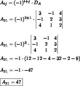 A_{ij} = (-1)^{i+j} \cdot D_{A}\\\\A_{21} = (-1)^{2+1} \cdot \begin{vmatrix}3 & -1 & 4 \\ -1 & 2 & 3 \\ 4 & 1 & 2\end{vmatrix}\\\\\\A_{21} = (-1)^{3} \cdot \begin{vmatrix}3 & -1 & 4 \\ -1 & 2 & 3 \\ 4 & 1 & 2\end{vmatrix}\\\\A_{21} = -1 \cdot (12-12-4-32-2-9)\\\\A_{21} = -1 \cdot -47\\\\\boxed{A_{21} = 47}