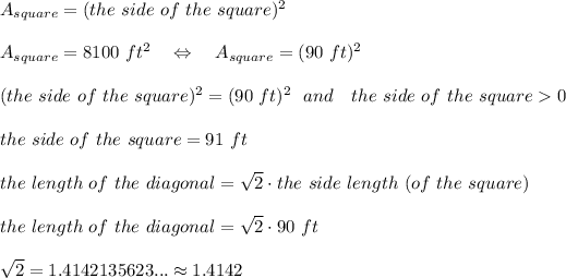 A_{square}=(the\ side\ of\ the\ square)^2\\\\A_{square}=8100\ ft^2\ \ \ \Leftrightarrow\ \ \ A_{square}=(90\ ft)^2\\\\(the\ side\ of\ the\ square)^2=(90\ ft)^2\ \ and\ \ \ the\ side\ of\ the\ square>0\\\\the\ side\ of\ the\ square=91\ ft\\\\the\ length\ of\ the\ diagonal= \sqrt{2} \cdot the\ side\ length\ (of\ the\ square)\\\\the\ length\ of\ the\ diagonal= \sqrt{2} \cdot 90\ ft\\\\ \sqrt{2} =1.4142135623...\approx1.4142\\\\
