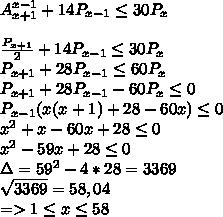 A_{x+1}^{x-1}+14P_{x-1} \leq 30P_x \\  \\  \frac{P_{x+1}}{2} +14P_{x-1} \leq 30P_x \\ P_{x+1}+28P_{x-1} \leq 60P_x  \\ P_{x+1}+28P_{x-1} - 60P_x  \leq 0  \\ P_{x-1}( x(x+1)+28 - 60x)  \leq 0 \\  x^{2} +x-60x+28 \leq 0 \\  x^{2}  -59x+28 \leq 0 \\ \Delta =   59^{2} - 4*28 = 3369 \\  \sqrt{3369}=58,04 \\ => 1 \leq x \leq 58
