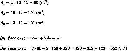 A_1=\frac{1}{2}\cdot10\cdot12=60\ (m^2)\\\\A_2=13\cdot12=156\ (m^2)\\\\A_3=10\cdot12=120\ (m^2)\\\\\\Surface\ area=2A_1+2A_2+A_3\\\\Surface\ area=2\cdot60+2\cdot156+120=120+312+120=552\ (m^2)