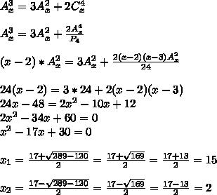 A_x^3=3A_x^2+2C_x^4  \\  \\ A_x^3=3A_x^2+  \frac{2A_x^4}{P_4} \\  \\ (x-2)*A_x^2 = 3A_x^2 + \frac{2(x - 2)(x-3)A_x^2}{24}  \\  \\ 24(x-2) = 3*24 + 2(x - 2)(x-3) \\ 24x-48=2 x^{2} -10x + 12 \\ 2 x^{2}-34x+60 = 0  \\ x^{2}-17x+30 = 0 \\  \\ x_1= \frac{17+ \sqrt{289-120}}{2} =\frac{17+ \sqrt{169}}{2}=\frac{17+ 13}{2} = 15 \\  \\ x_2= \frac{17- \sqrt{289-120}}{2} =\frac{17- \sqrt{169}}{2}=\frac{17- 13}{2} = 2