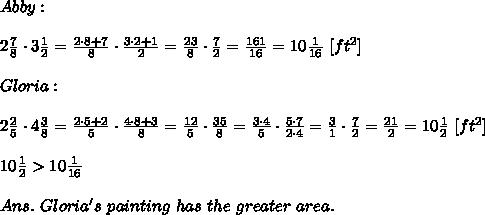 Abby:\\\\2 \frac{7}{8} \cdot3 \frac{1}{2} = \frac{2\cdot8+7}{8} \cdot \frac{3\cdot2+1}{2} = \frac{23}{8} \cdot \frac{7}{2} = \frac{161}{16} =10 \frac{1}{16} \ [ft^2]\\\\Gloria:\\\\2 \frac{2}{5} \cdot4 \frac{3}{8} = \frac{2\cdot5+2}{5} \cdot \frac{4\cdot8+3}{8} = \frac{12}{5} \cdot \frac{35}{8} = \frac{3\cdot4}{5} \cdot \frac{5\cdot7}{2\cdot4} = \frac{3}{1} \cdot \frac{7}{2} = \frac{21}{2} =10 \frac{1}{2} \ [ft^2]\\\\10 \frac{1}{2} > 10 \frac{1}{16}\\\\Ans.\ Gloria's\ painting\ has\ the\ greater\ area.