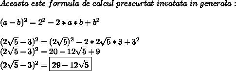 Aceasta \ este \ formula \ de \ calcul \ prescurtat \ invatata \ in \ generala : \\ \\ (a-b)^{2}=2 ^{2}-2*a*b+b^{2} \\ \\ (2 \sqrt{5}-3 )^{2}=(2 \sqrt{5})^2-2*2 \sqrt{5}*3+3^2 \\ (2 \sqrt{5}-3)^2=20-12 \sqrt{5}+9 \\ (2 \sqrt{5}-3)^2=\boxed{29-12 \sqrt{5}}