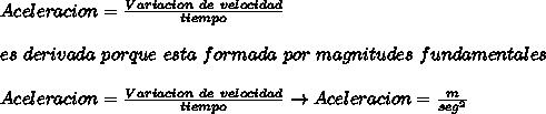 Aceleracion =  \frac{Variacion \ de \ velocidad }{tiempo}  \\  \\ es \ derivada \ porque\ esta \ formada \ por \ magnitudes \ fundamentales \\  \\ Aceleracion =  \frac{Variacion \ de \ velocidad }{tiempo} \to Aceleracion=  \frac{m}{seg^2}
