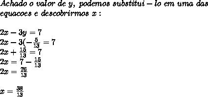Achado~o~valor~de~y,~podemos~substitui-lo~em~uma~das\\equacoes~e~descobrirmos~x:\\\\2x-3y=7\\2x-3(-\frac{5}{13}=7\\2x+\frac{15}{13}=7\\2x=7-\frac{15}{13}\\2x=\frac{76}{13}\\\\x=\frac{38}{13}