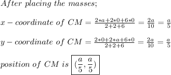 After\ placing\ the\ masses;\\ \\ x-coordinate\ of\ CM= \frac{2*a+2*0+6*0}{2+2+6} = \frac{2a}{10} =\frac{a}{5} \\  \\ y-coordinate\ of\ CM= \frac{2*0+2*a+6*0}{2+2+6} = \frac{2a}{10} =\frac{a}{5} \\  \\ position\ of\ CM\ is\ \boxed{( \frac{a}{5} , \frac{a}{5} ) }