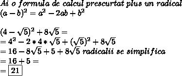 Ai \ o \ formula \ de \ calcul \ prescurtat \ plus \ un \ radical  \\  (a-b) ^{2} =a^2-2ab+b^2 \\  \\ (4- \sqrt{5})^2+8 \sqrt{5}= \\ =4^2-2*4* \sqrt{5}+ (\sqrt{5})^2+8 \sqrt{5} \\ =16-8 \sqrt{5}+5+8 \sqrt{5} \ radicalii \ se \ simplifica   \\ =16+5= \\ =\boxed{21}