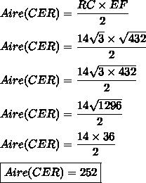 Aire(CER)=\dfrac{RC\times EF}{2}\\\\Aire(CER)=\dfrac{14\sqrt{3}\times \sqrt{432}}{2}\\\\Aire(CER)=\dfrac{14\sqrt{3\times432}}{2}\\\\Aire(CER)=\dfrac{14\sqrt{1296}}{2}\\\\Aire(CER)=\dfrac{14\times36}{2}\\\\\boxed{Aire(CER)=252}