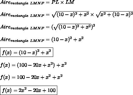 Aire_{rectangle\ LMNP} = PL\times LM\\\\Aire_{rectangle\ LMNP}= \sqrt{(10-x)^2+x^2}\times\sqrt{x^2+(10-x)^2}\\\\Aire_{rectangle\ LMNP}= (\sqrt{(10-x)^2+x^2})^2\\\\Aire_{rectangle\ LMNP}= (10-x)^2+x^2\\\\\boxed{f(x)= (10-x)^2+x^2}\\\\f(x)=(100-20x+x^2)+x^2\\\\f(x)=100-20x+x^2+x^2\\\\\boxed{f(x)=2x^2-20x+100}