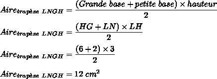 Aire_{trap\grave{e}ze\ LNGH}=\dfrac{(Grande\ base+petite\ base)\times hauteur}{2}\\\\Aire_{trap\grave{e}ze\ LNGH}=\dfrac{(HG+LN)\times LH}{2}\\\\Aire_{trap\grave{e}ze\ LNGH}=\dfrac{(6+2)\times 3}{2}\\\\Aire_{trap\grave{e}ze\ LNGH}=12\ cm^2