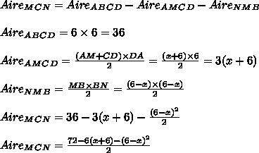 Aire_M_C_N = Aire_ A_B_C_D - Aire _A_M_C_D-Aire _N_M_B\\\\Aire _A_B_C_D= 6\times 6 = 36\\\\Aire _A_M_C_D=  \frac{(AM+CD)\times DA}{2}= \frac{(x+6)\times 6}{2} = 3(x+6) \\\\Aire _N_M_B= \frac{MB\times BN}{2}=  \frac{(6-x)\times (6-x)}{2}  \\\\Aire _M_C_N  = 36 -  3(x+6) -  \frac{(6-x)^{2}}{2} \\\\Aire _M_C_N =  \frac{72 - 6(x+6)-(6-x)^{2}}{2} \\\\