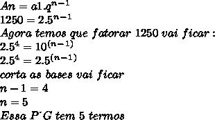 An=a1.q^n^-^1\\ 1250=2.5^n^-^1\\ Agora\ temos\ que \ fatorar \ 1250\ vai\ ficar:\\ 2.5^4=10^(^n^-^1^)\\ 2.5^4=2.5^(^n^-^1^)\\ corta\ as\ bases\ vai \ ficar\\ n-1=4\\ n=5\\ Essa\ P \.\ G \ tem \ 5 \ termos