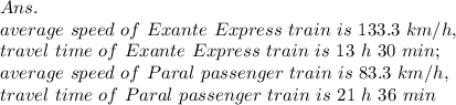 Ans.\\ average\ speed\ of\ Exante\ Express\ train\ is\ 133.3\ km/h,\\travel\ time\ of\ Exante\ Express\ train\ is\ 13\ h\ 30\ min;\\average\ speed\ of\ Paral \ passenger \ train\ is\ 83.3\ km/h,\\travel\ time\ of\ Paral \ passenger\ train\ is\ 21\ h\ 36\ min