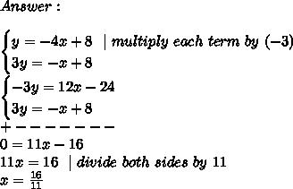 Answer :\\ \begin{cases} y=-4x+8 \ \ | \ multiply \ each \ term \ by \ (-3) \ 3y=-x+8 \end{cases}\\begin{cases} -3y=12x-24 \ 3y=-x+8 \end{cases}\+-------\0=11x-16\11x=16\ \ | \ divide \ both \ sides\ by\ 11\x=\frac{16}{11}