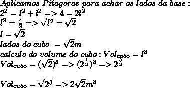 Aplicamos\ Pitagoras\ para\ achar\ os\ lados\ da\ base:\\ 2^2=l^2+l^2=>4=2l^2\\l^2=\frac{4}{2}=>\sqrt{l^2}=\sqrt{2}\\l=\sqrt{2}\\lados\ do\ cubo\ =\sqrt{2}m\\calculo\ do\ volume\ do\ cubo:Vol_{cubo}=l^{3}\\Vol_{cubo}=(\sqrt{2})^3=>(2^{\frac{1}{2}})^3=>2^{\frac{3}{2}}\\\\Vol_{cubo}=\sqrt{2^3}=>2\sqrt{2}m^3